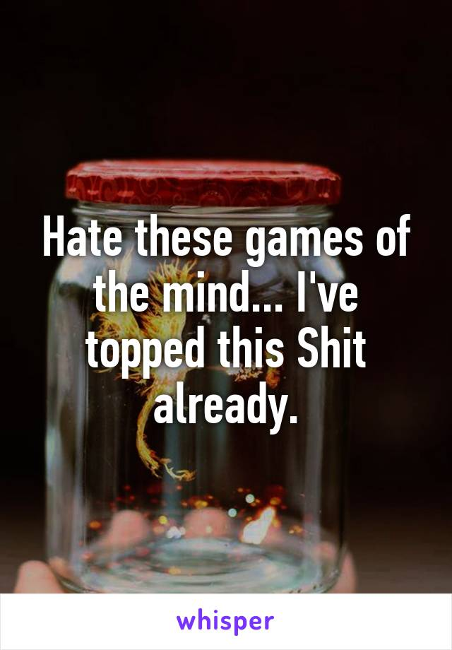 Hate these games of the mind... I've topped this Shit already.