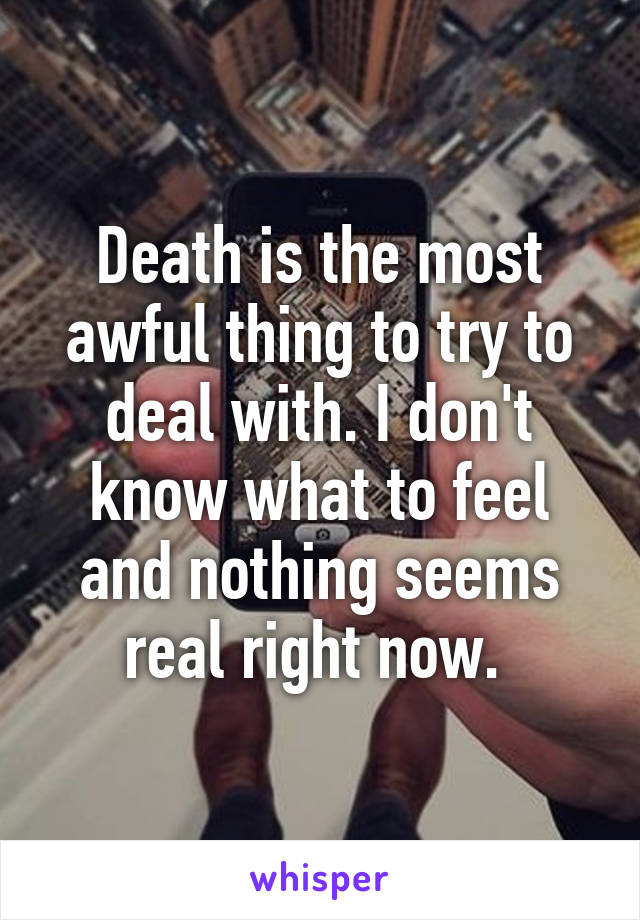 Death is the most awful thing to try to deal with. I don't know what to feel and nothing seems real right now.