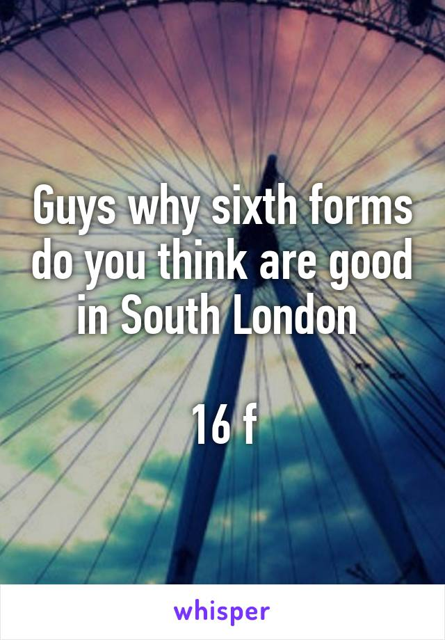 Guys why sixth forms do you think are good in South London   16 f