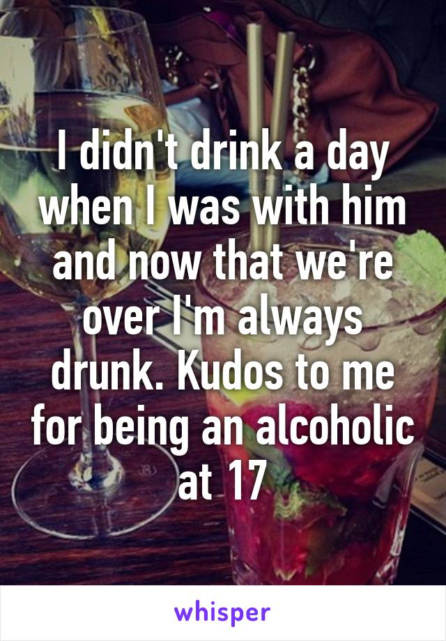 I didn't drink a day when I was with him and now that we're over I'm always drunk. Kudos to me for being an alcoholic at 17