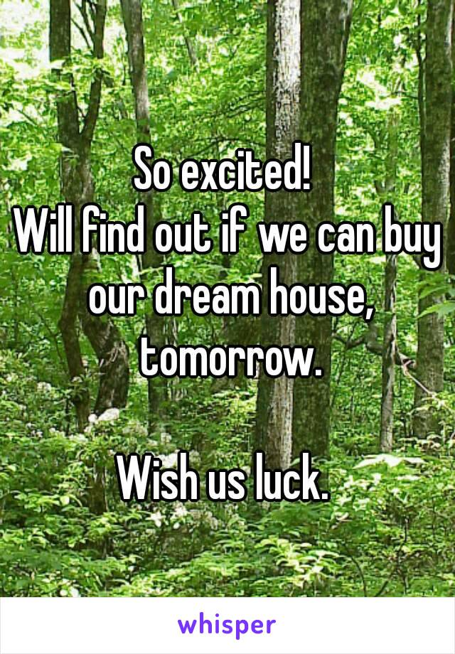So excited!  Will find out if we can buy our dream house, tomorrow.  Wish us luck.