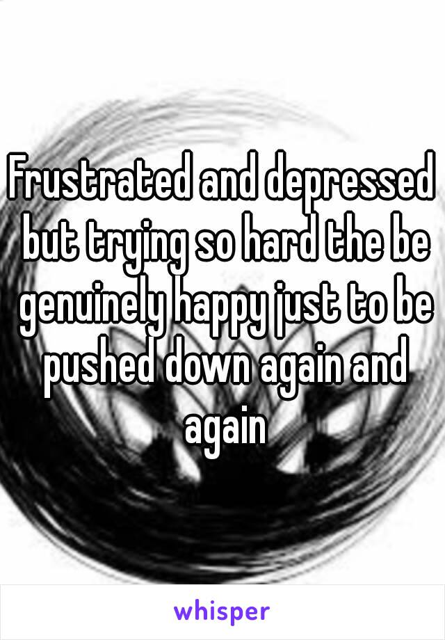 Frustrated and depressed but trying so hard the be genuinely happy just to be pushed down again and again