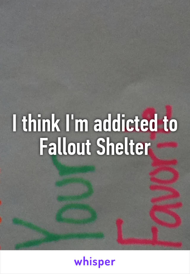 I think I'm addicted to Fallout Shelter
