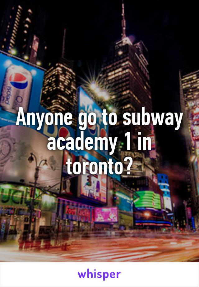 Anyone go to subway academy 1 in toronto?