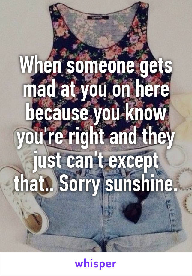 When someone gets mad at you on here because you know you're right and they just can't except that.. Sorry sunshine.