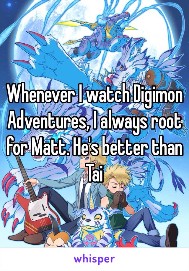 Whenever I watch Digimon Adventures, I always root for Matt. He's better than Tai