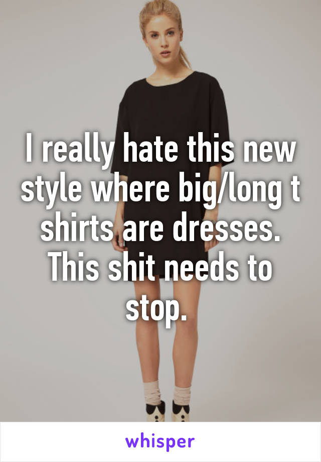 I really hate this new style where big/long t shirts are dresses. This shit needs to stop.