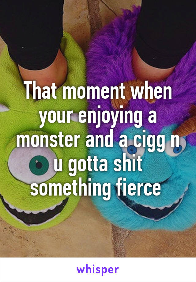 That moment when your enjoying a monster and a cigg n u gotta shit something fierce
