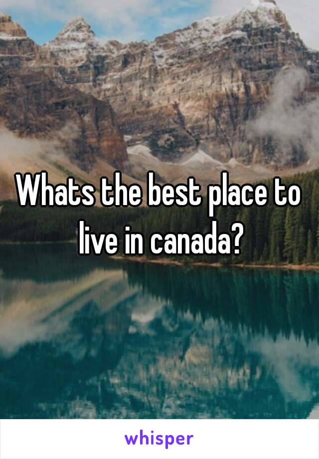 Whats the best place to live in canada?