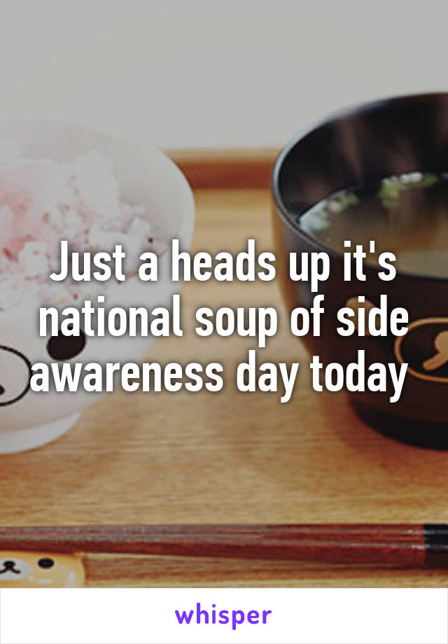 Just a heads up it's national soup of side awareness day today