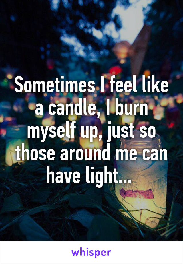 Sometimes I feel like a candle, I burn myself up, just so those around me can have light...
