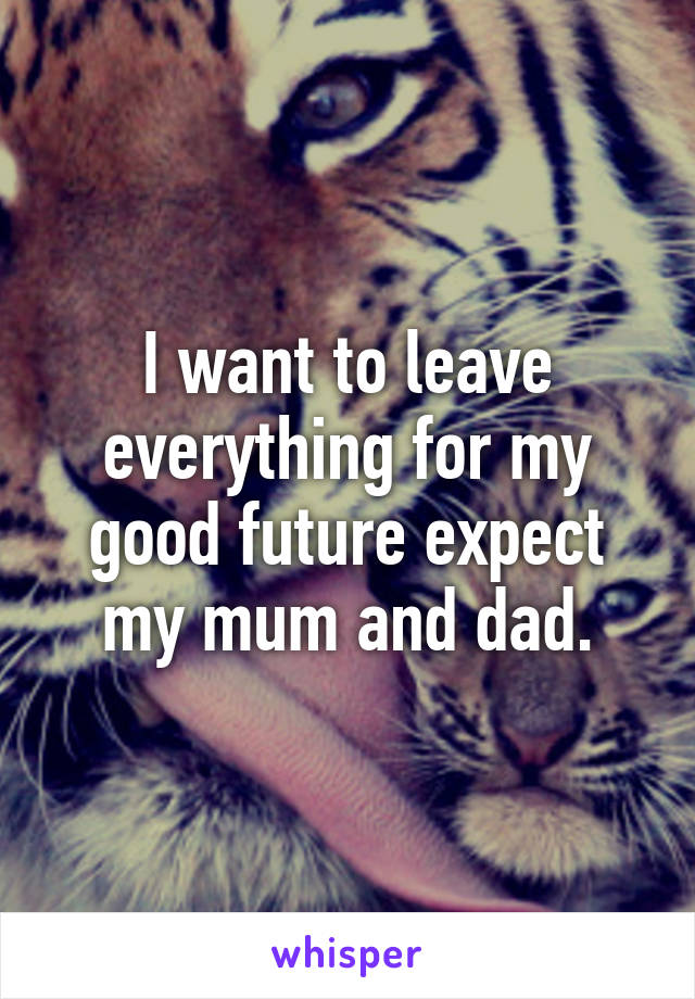 I want to leave everything for my good future expect my mum and dad.