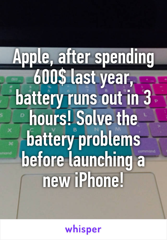 Apple, after spending 600$ last year, battery runs out in 3 hours! Solve the battery problems before launching a new iPhone!