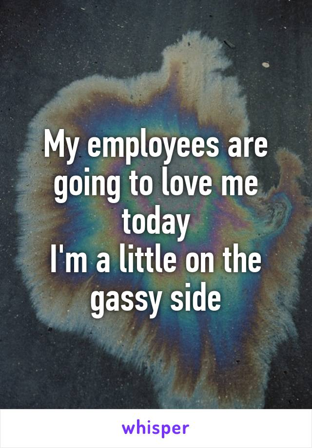 My employees are going to love me today I'm a little on the gassy side