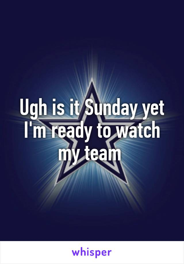 Ugh is it Sunday yet I'm ready to watch my team