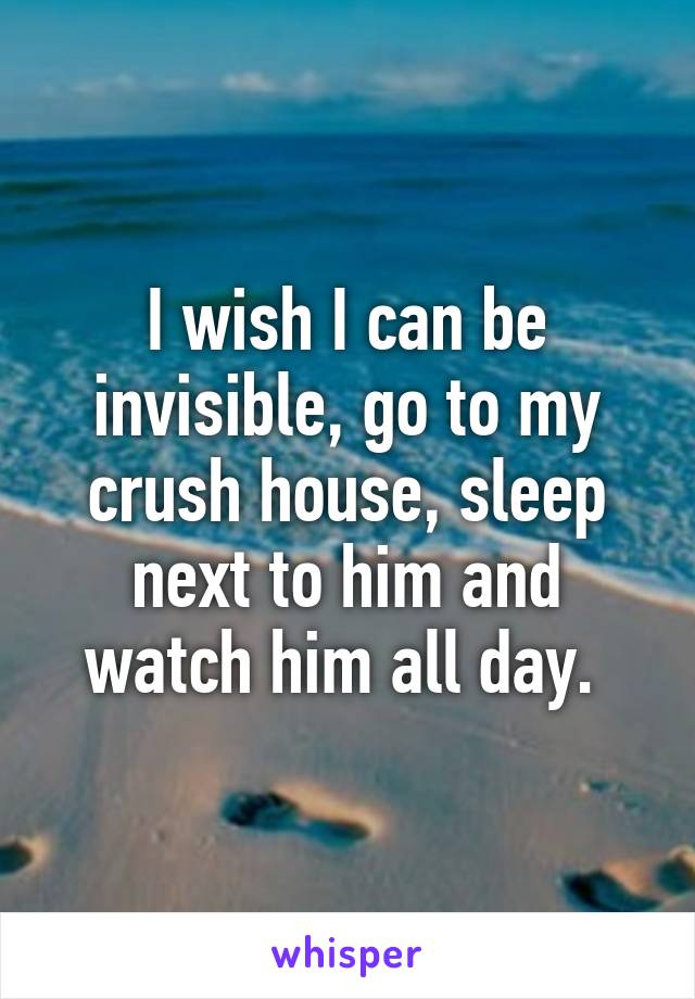 I wish I can be invisible, go to my crush house, sleep next to him and watch him all day.