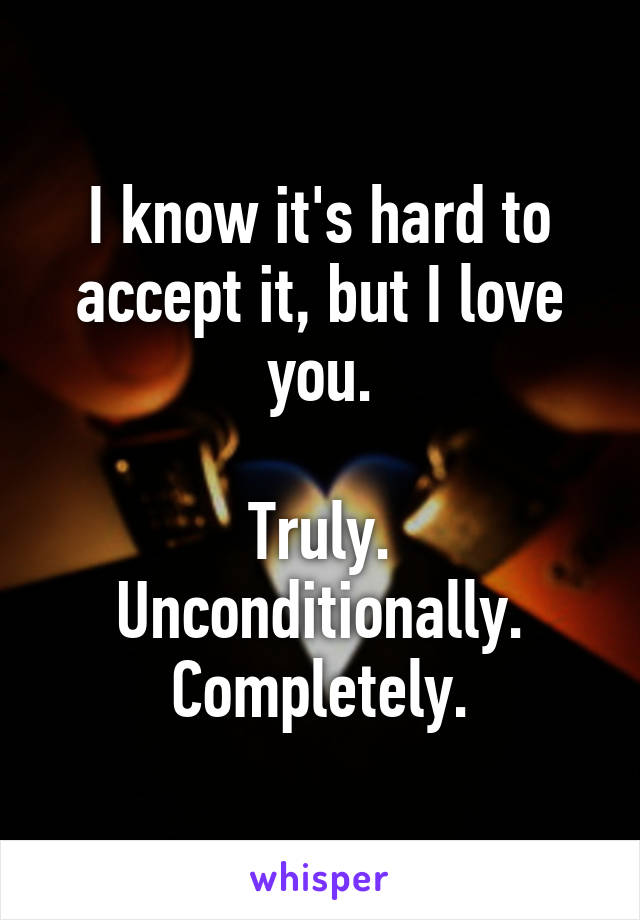 I know it's hard to accept it, but I love you.  Truly. Unconditionally. Completely.