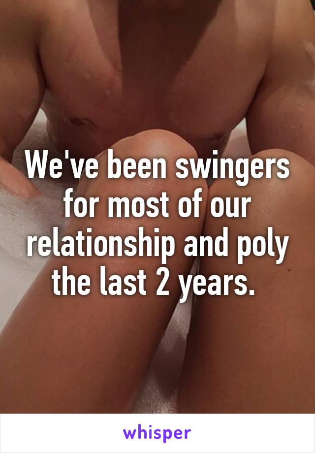 We've been swingers for most of our relationship and poly the last 2 years.