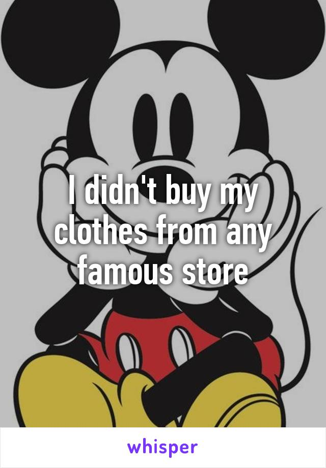 I didn't buy my clothes from any famous store