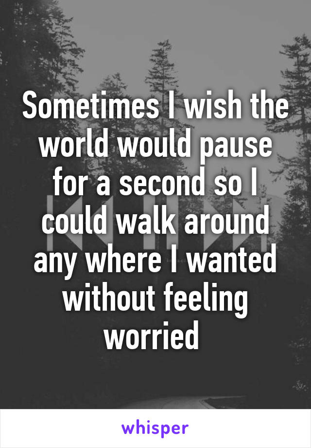 Sometimes I wish the world would pause for a second so I could walk around any where I wanted without feeling worried