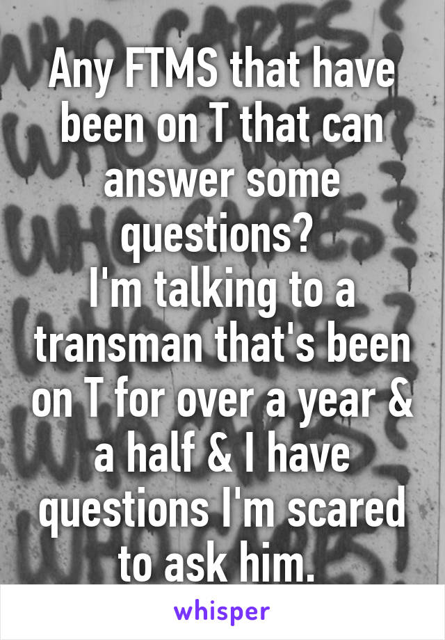 Any FTMS that have been on T that can answer some questions?  I'm talking to a transman that's been on T for over a year & a half & I have questions I'm scared to ask him.