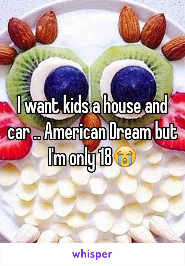 I want kids a house and car .. American Dream but I'm only 18😭