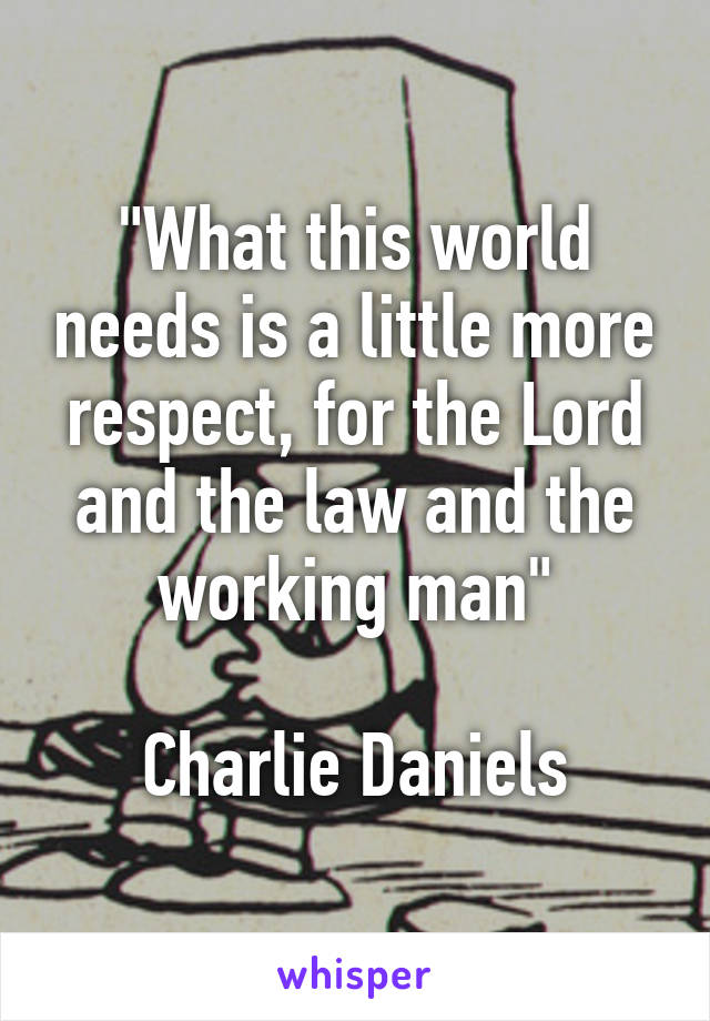 """""""What this world needs is a little more respect, for the Lord and the law and the working man""""  Charlie Daniels"""