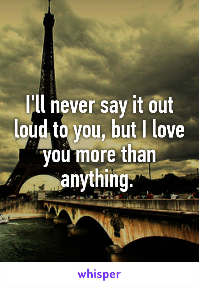 I'll never say it out loud to you, but I love you more than anything.