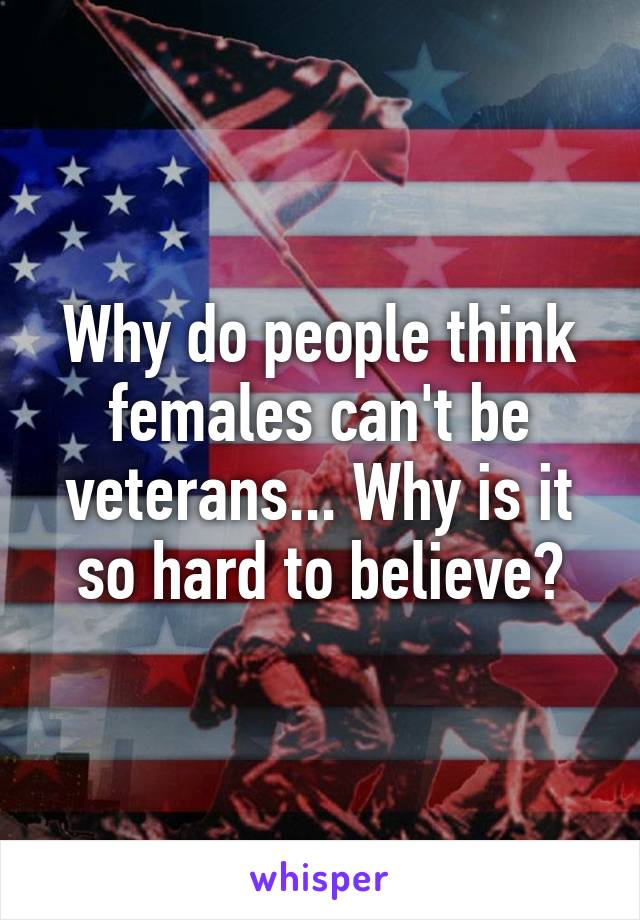 Why do people think females can't be veterans... Why is it so hard to believe?