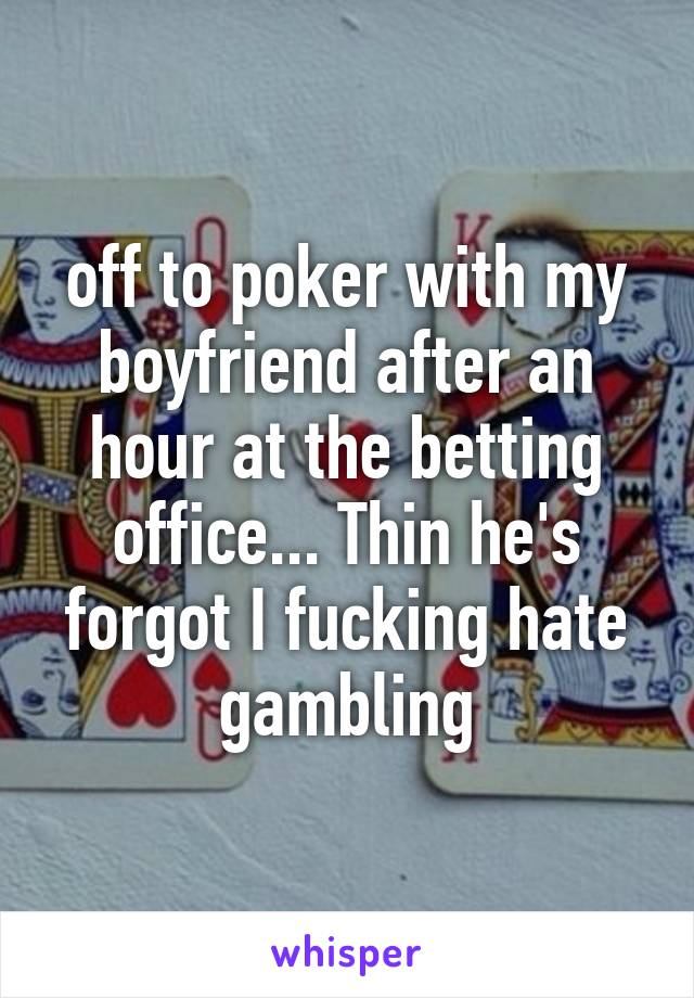 off to poker with my boyfriend after an hour at the betting office... Thin he's forgot I fucking hate gambling