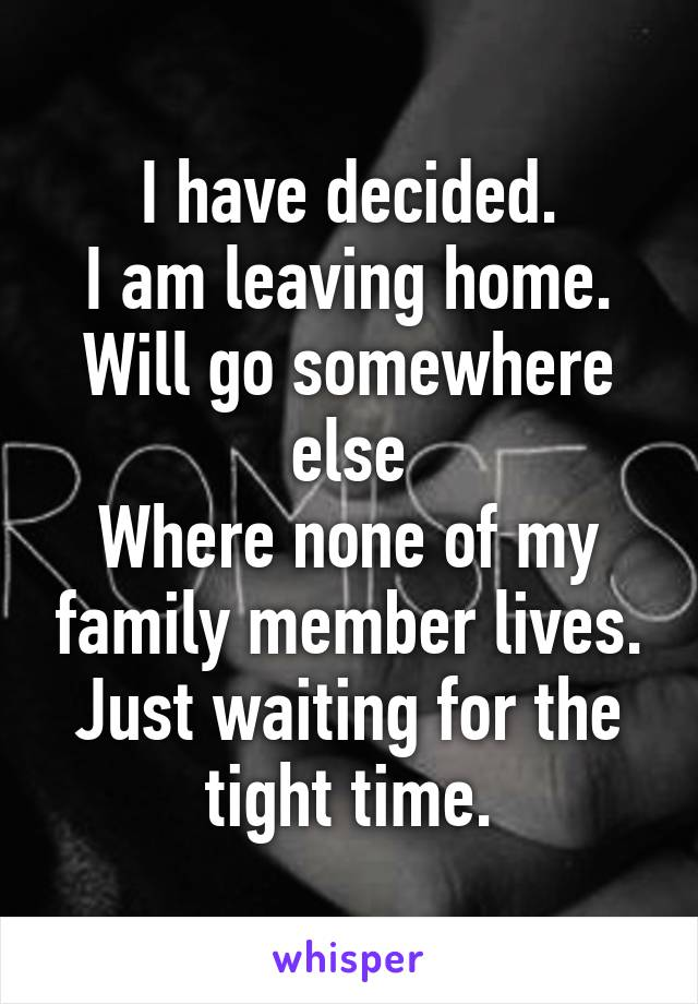 I have decided. I am leaving home. Will go somewhere else Where none of my family member lives. Just waiting for the tight time.