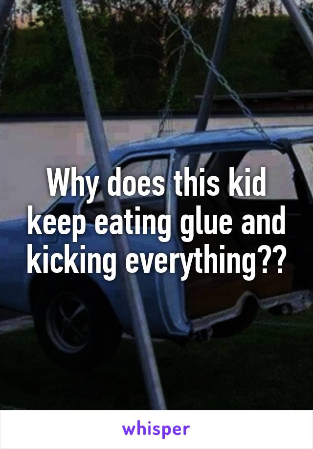 Why does this kid keep eating glue and kicking everything??