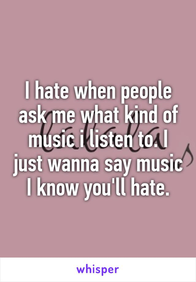 I hate when people ask me what kind of music i listen to. I just wanna say music I know you'll hate.