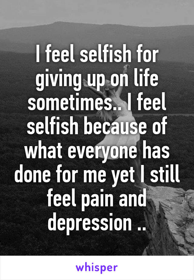 I feel selfish for giving up on life sometimes.. I feel selfish because of what everyone has done for me yet I still feel pain and depression ..