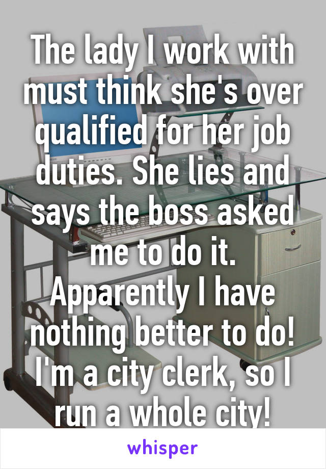 The lady I work with must think she's over qualified for her job duties. She lies and says the boss asked me to do it. Apparently I have nothing better to do! I'm a city clerk, so I run a whole city!