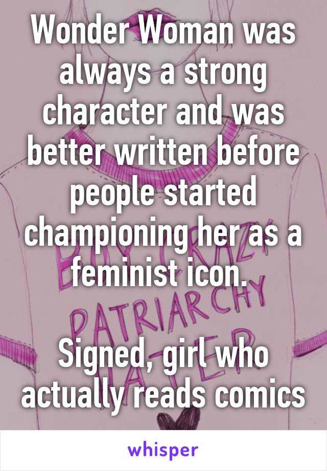 Wonder Woman was always a strong character and was better written before people started championing her as a feminist icon.   Signed, girl who actually reads comics