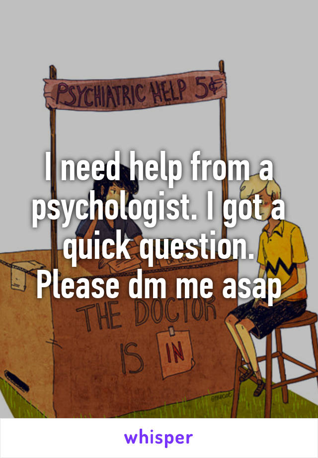 I need help from a psychologist. I got a quick question. Please dm me asap