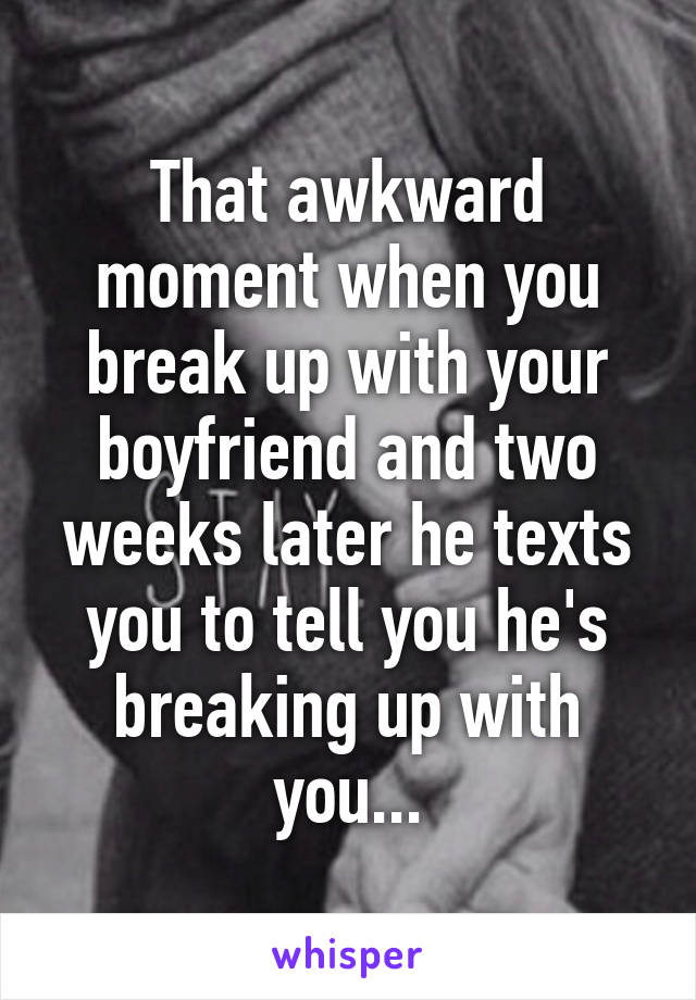 That awkward moment when you break up with your boyfriend and two weeks later he texts you to tell you he's breaking up with you...