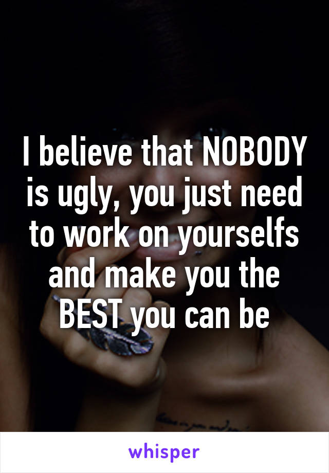 I believe that NOBODY is ugly, you just need to work on yourselfs and make you the BEST you can be