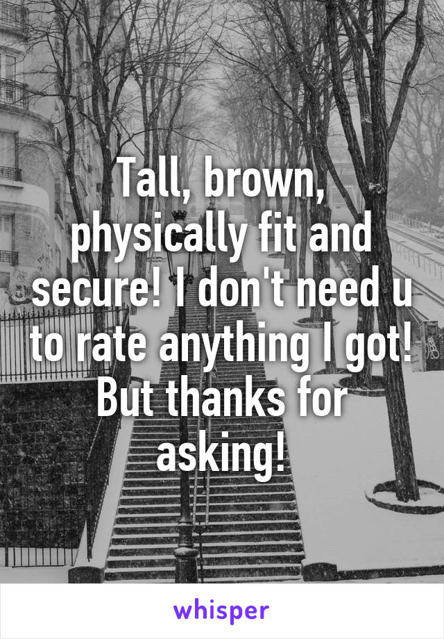 Tall, brown, physically fit and secure! I don't need u to rate anything I got! But thanks for asking!