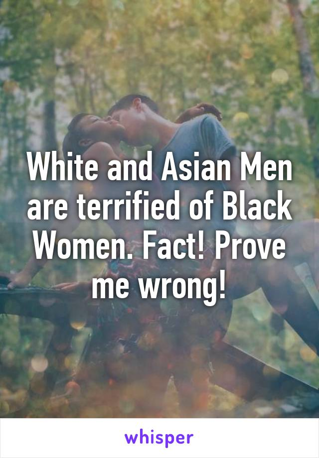 White and Asian Men are terrified of Black Women. Fact! Prove me wrong!