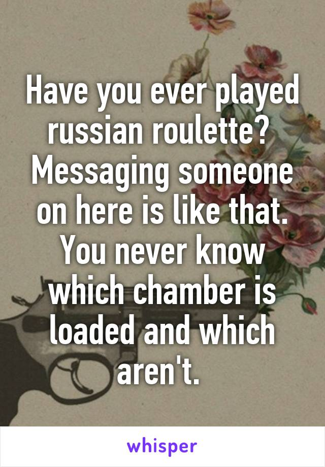 Have you ever played russian roulette?  Messaging someone on here is like that. You never know which chamber is loaded and which aren't.