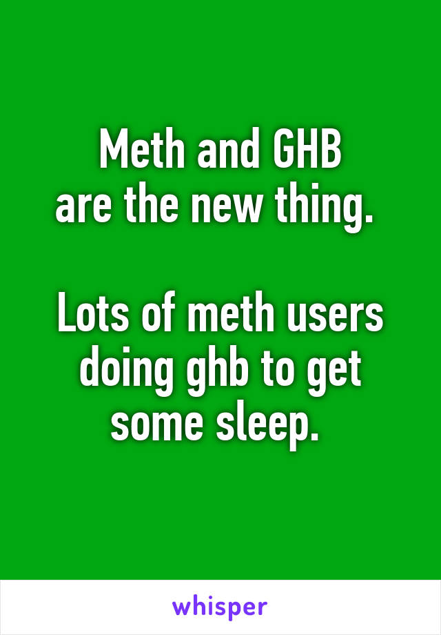 Meth and GHB are the new thing.   Lots of meth users doing ghb to get some sleep.