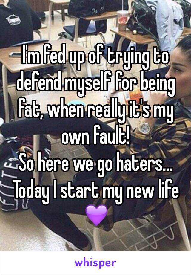 I'm fed up of trying to defend myself for being fat, when really it's my own fault!  So here we go haters...  Today I start my new life 💜