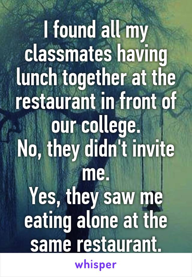 I found all my classmates having lunch together at the restaurant in front of our college. No, they didn't invite me. Yes, they saw me eating alone at the same restaurant.
