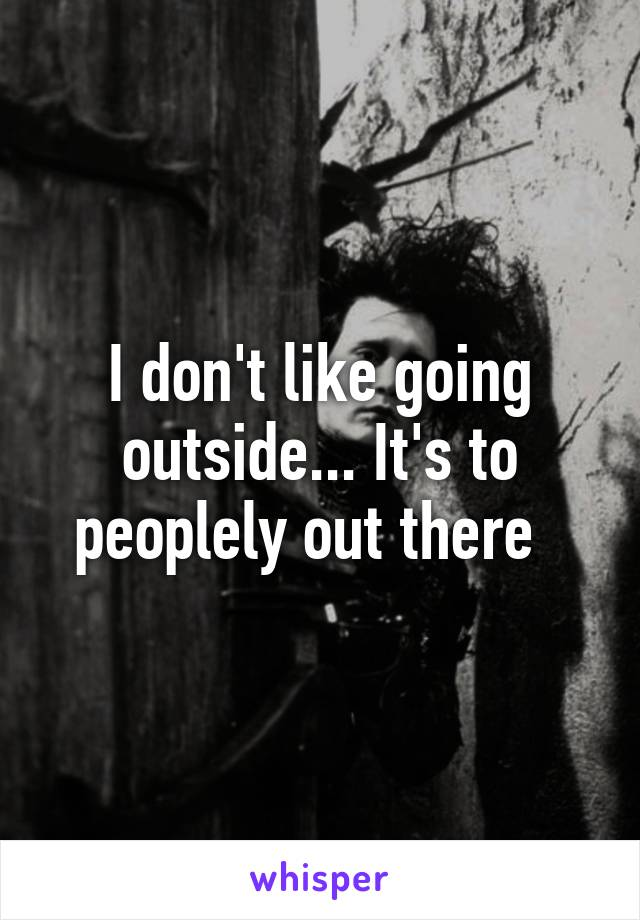 I don't like going outside... It's to peoplely out there
