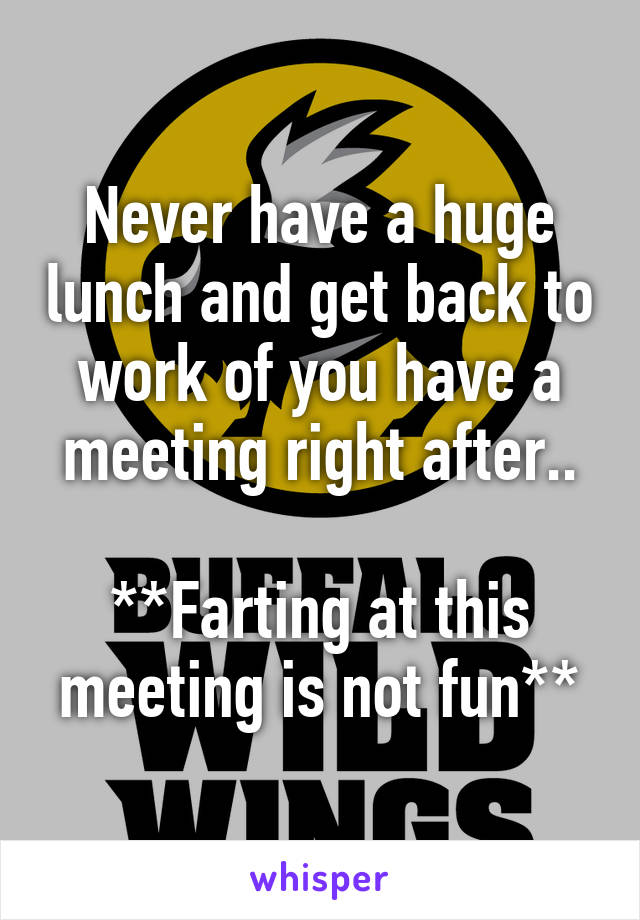 Never have a huge lunch and get back to work of you have a meeting right after..  **Farting at this meeting is not fun**