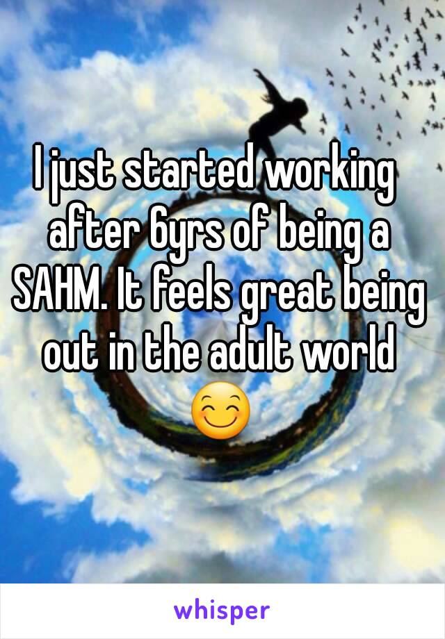 I just started working after 6yrs of being a SAHM. It feels great being out in the adult world 😊