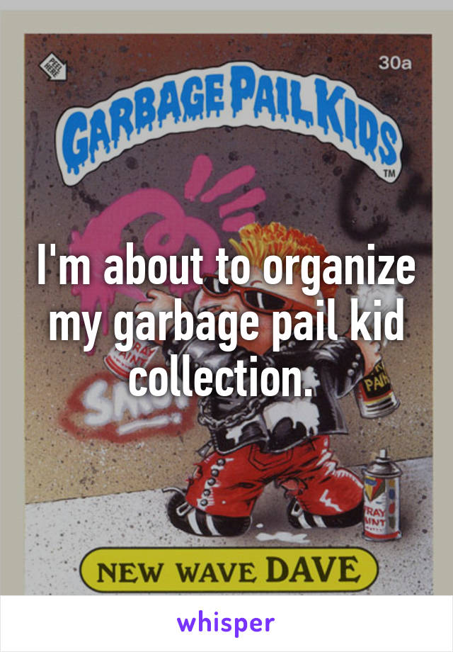 I'm about to organize my garbage pail kid collection.