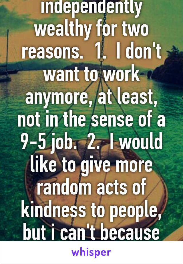 I wish I was independently wealthy for two reasons.  1.  I don't want to work anymore, at least, not in the sense of a 9-5 job.  2.  I would like to give more random acts of kindness to people, but i can't because I'm broke all the time!!!